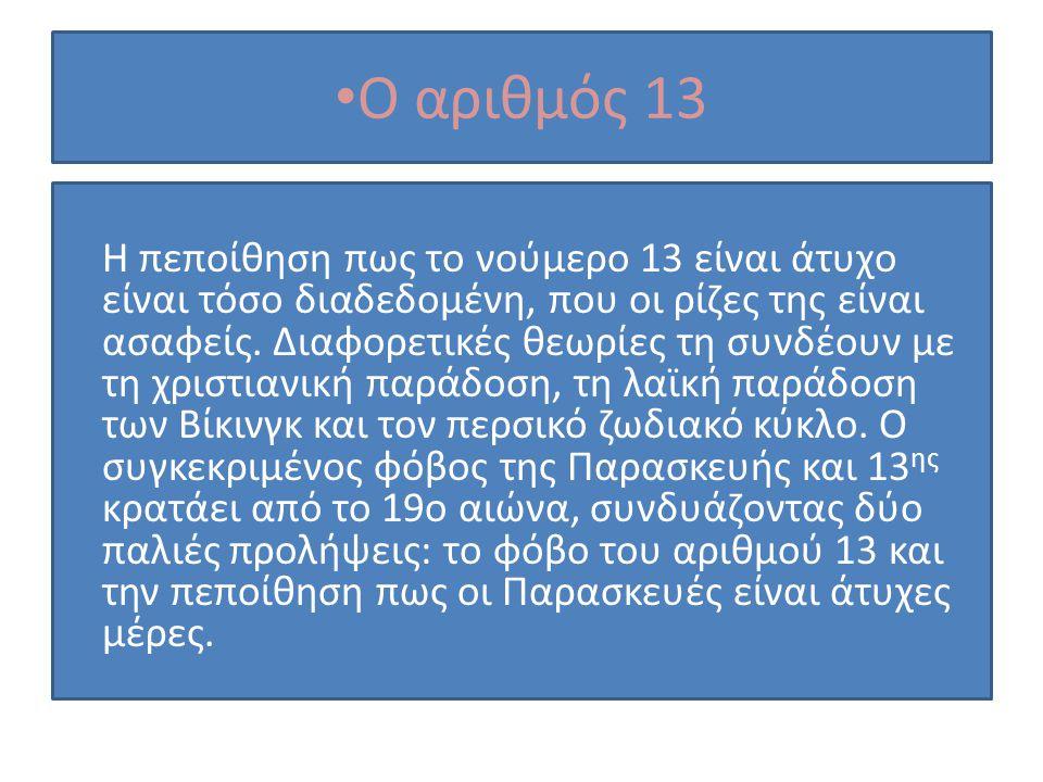Ο αριθμός 13 Η πεποίθηση πως το νούμερο 13 είναι άτυχο είναι τόσο διαδεδομένη, που οι ρίζες της είναι ασαφείς. Διαφορετικές θεωρίες τη συνδέουν με τη