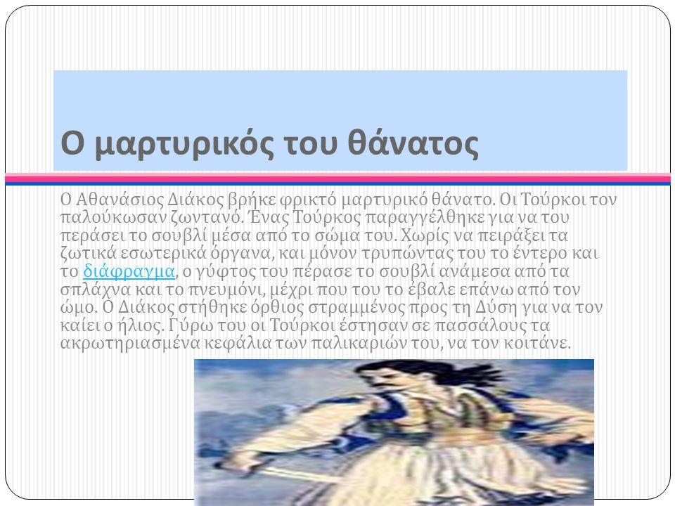 Ο μαρτυρικός του θάνατος Ο Αθανάσιος Διάκος βρήκε φρικτό μαρτυρικό θάνατο. Οι Τούρκοι τον παλούκωσαν ζωντανό. Ένας Τούρκος παραγγέλθηκε για να του περ