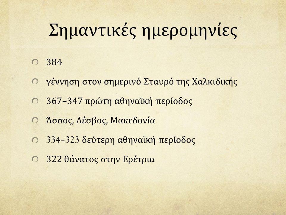 Σημαντικές ημερομηνίες 384 γέννηση στον σημερινό Σταυρό της Χαλκιδικής 367–347 πρώτη αθηναϊκή περίοδος Άσσος, Λέσβος, Μακεδονία 334–323 δεύτερη αθηναϊκή περίοδος 322 θάνατος στην Ερέτρια