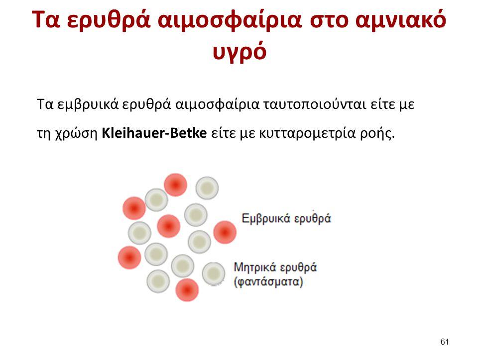 Τα ερυθρά αιμοσφαίρια στο αμνιακό υγρό Τα εμβρυικά ερυθρά αιμοσφαίρια ταυτοποιούνται είτε με τη χρώση Kleihauer-Betke είτε με κυτταρομετρία ροής. 61