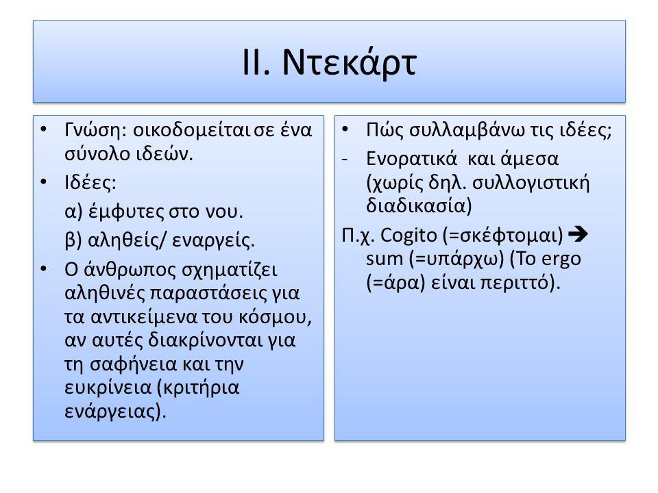 II. Ντεκάρτ Γνώση: οικοδομείται σε ένα σύνολο ιδεών. Ιδέες: α) έμφυτες στο νου. β) αληθείς/ εναργείς. Ο άνθρωπος σχηματίζει αληθινές παραστάσεις για τ