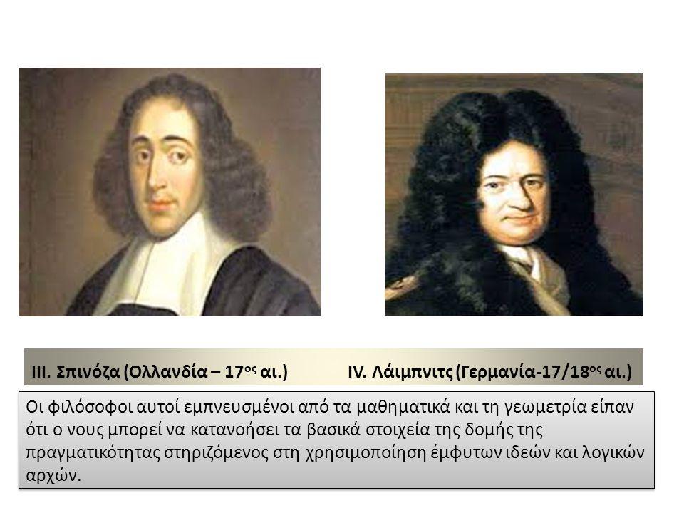 III. Σπινόζα (Ολλανδία – 17 ος αι.) IV. Λάιμπνιτς (Γερμανία-17/18 ος αι.) Οι φιλόσοφοι αυτοί εμπνευσμένοι από τα μαθηματικά και τη γεωμετρία είπαν ότι