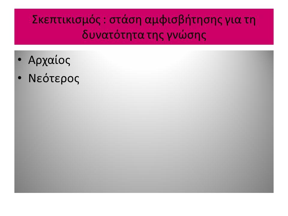 Αρχαίος σκεπτικισμός 1) Πυρρώνειος (<Πύρρων)  Θεωρία: -Δεν υπάρχει απόλυτο κριτήριο αλήθειας.