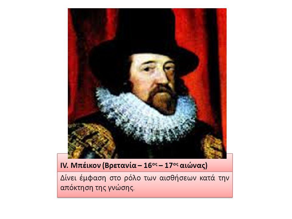 IV. Μπέικον (Βρετανία – 16 ος – 17 ος αιώνας) Δίνει έμφαση στο ρόλο των αισθήσεων κατά την απόκτηση της γνώσης.
