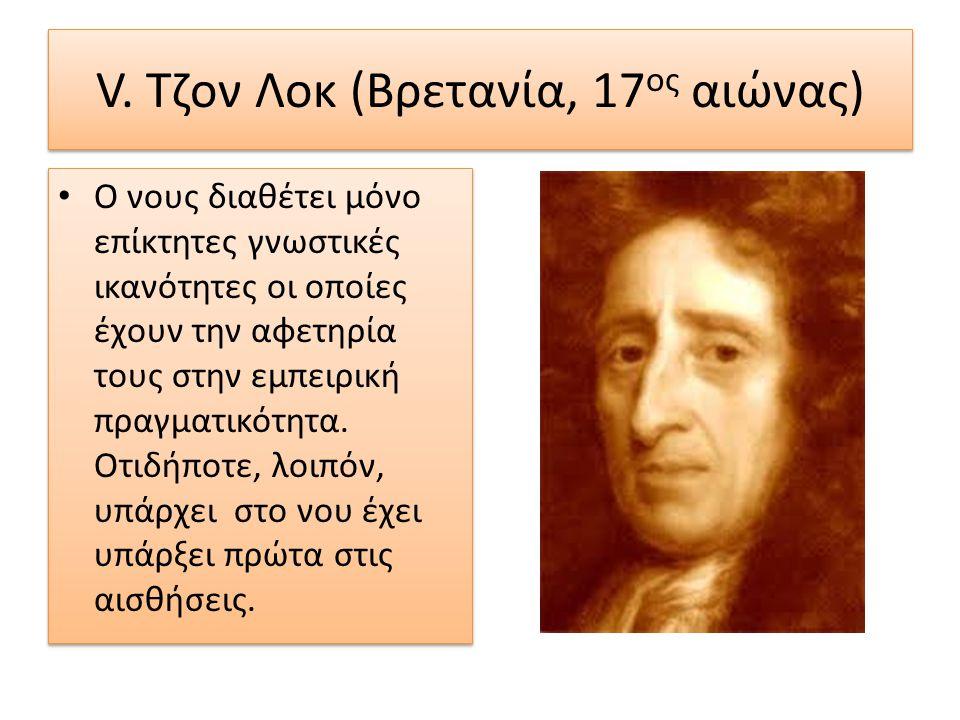V. Τζον Λοκ (Βρετανία, 17 ος αιώνας) Ο νους διαθέτει μόνο επίκτητες γνωστικές ικανότητες οι οποίες έχουν την αφετηρία τους στην εμπειρική πραγματικότη