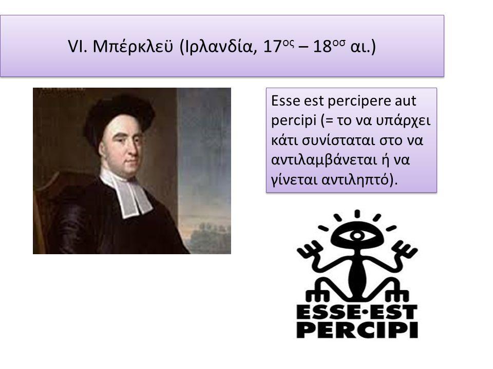 VI. Μπέρκλεϋ (Ιρλανδία, 17 ος – 18 οσ αι.) Esse est percipere aut percipi (= το να υπάρχει κάτι συνίσταται στο να αντιλαμβάνεται ή να γίνεται αντιληπτ