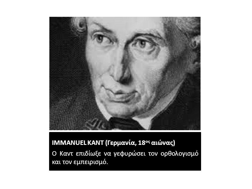 IMMANUEL ΚΑΝΤ (Γερμανία, 18 ος αιώνας) Ο Καντ επιδίωξε να γεφυρώσει τον ορθολογισμό και τον εμπειρισμό.