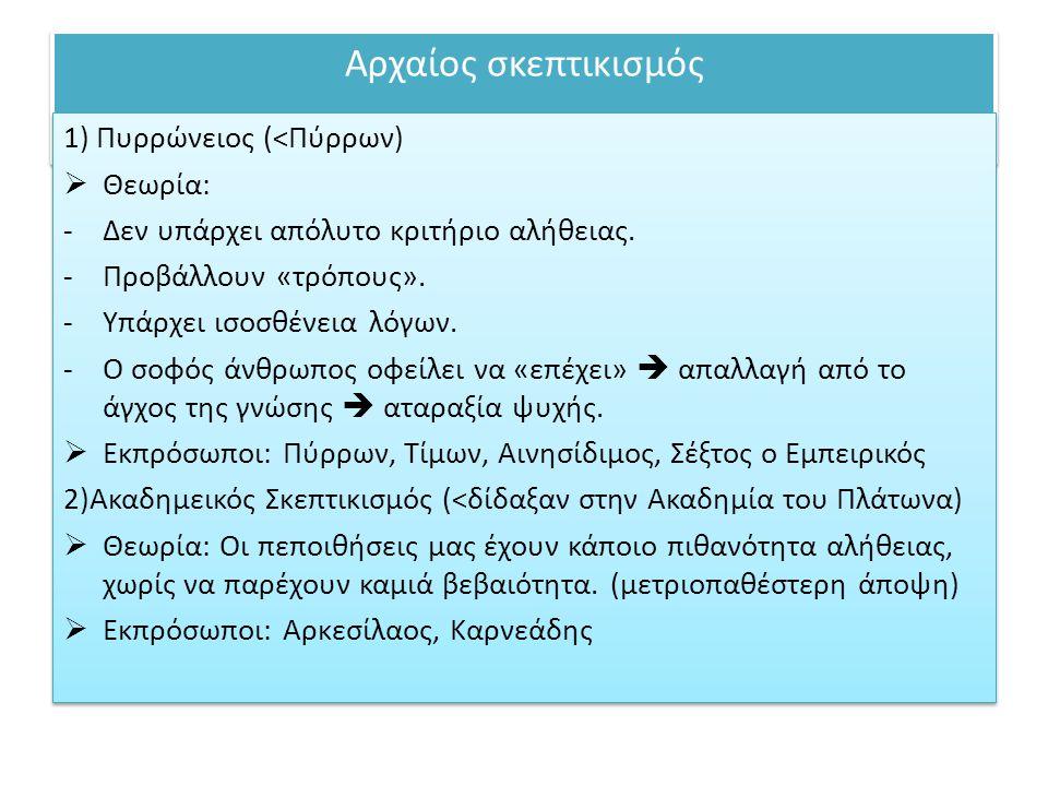Αρχαίος σκεπτικισμός 1) Πυρρώνειος (<Πύρρων)  Θεωρία: -Δεν υπάρχει απόλυτο κριτήριο αλήθειας. -Προβάλλουν «τρόπους». -Υπάρχει ισοσθένεια λόγων. -Ο σο