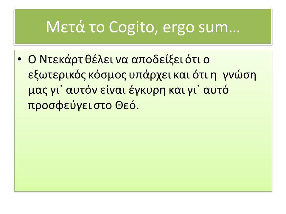 Μετά το Cogito, ergo sum… O Ντεκάρτ θέλει να αποδείξει ότι ο εξωτερικός κόσμος υπάρχει και ότι η γνώση μας γι` αυτόν είναι έγκυρη και γι` αυτό προσφεύ