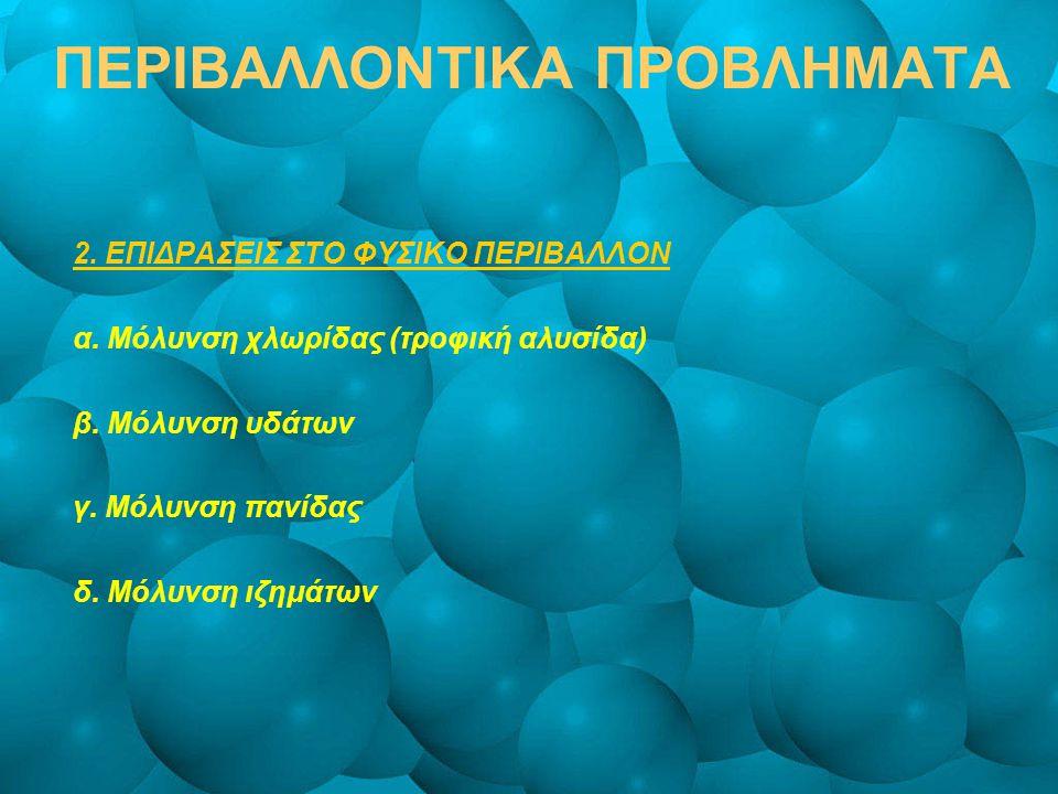 ΠΕΡΙΒΑΛΛΟΝΤΙΚΑ ΠΡΟΒΛΗΜΑΤΑ 2. ΕΠΙΔΡΑΣΕΙΣ ΣΤΟ ΦΥΣΙΚΟ ΠΕΡΙΒΑΛΛΟΝ α. Μόλυνση χλωρίδας (τροφική αλυσίδα) β. Μόλυνση υδάτων γ. Μόλυνση πανίδας δ. Μόλυνση ιζ