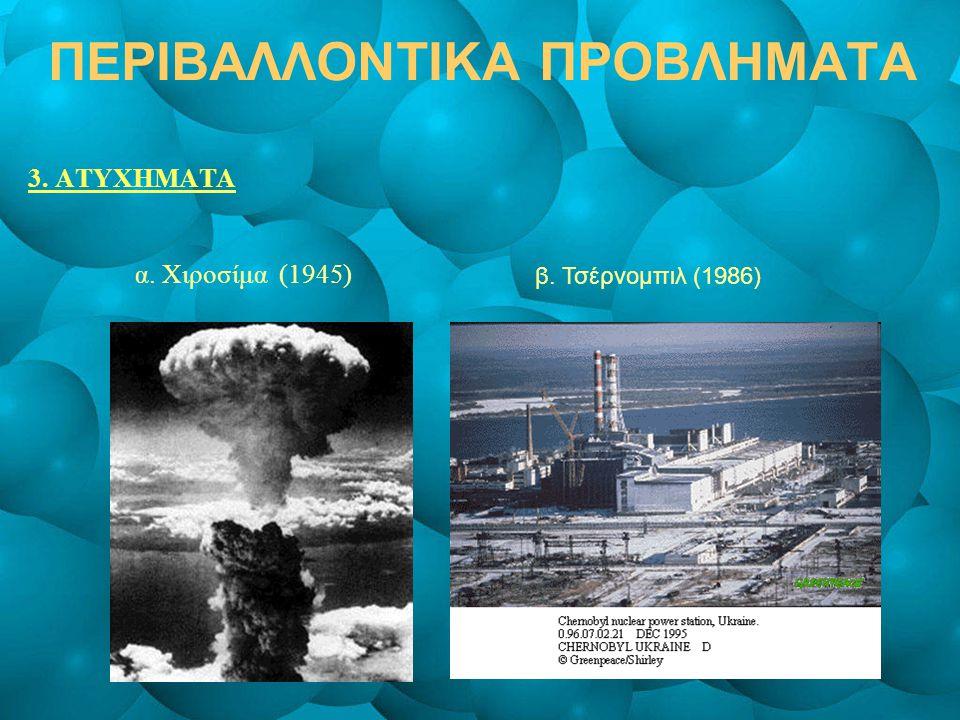 ΠΕΡΙΒΑΛΛΟΝΤΙΚΑ ΠΡΟΒΛΗΜΑΤΑ 3. ΑΤΥΧΗΜΑΤΑ α. Χιροσίμα (1945) β. Τσέρνομπιλ (1986)