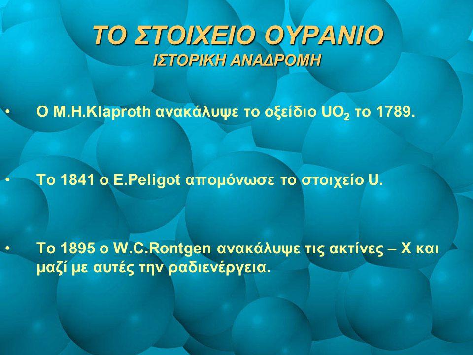 ΤΟ ΣΤΟΙΧΕΙΟ ΟΥΡΑΝΙΟ ΙΣΤΟΡΙΚΗ ΑΝΑΔΡΟΜΗ O M.H.Klaproth ανακάλυψε το οξείδιο UO 2 το 1789. Το 1841 ο E.Peligot απομόνωσε το στοιχείο U. Το 1895 ο W.C.Ron
