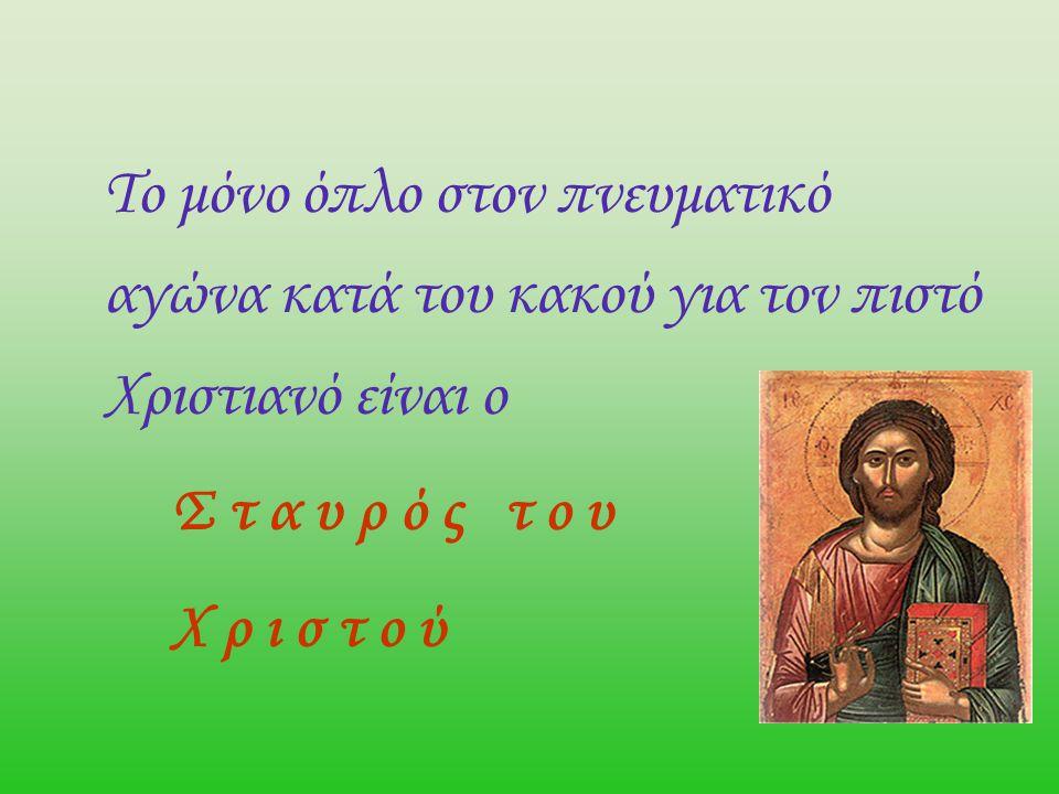 Το μόνο όπλο στον πνευματικό αγώνα κατά του κακού για τον πιστό Χριστιανό είναι ο Σ τ α υ ρ ό ς τ ο υ Χ ρ ι σ τ ο ύ