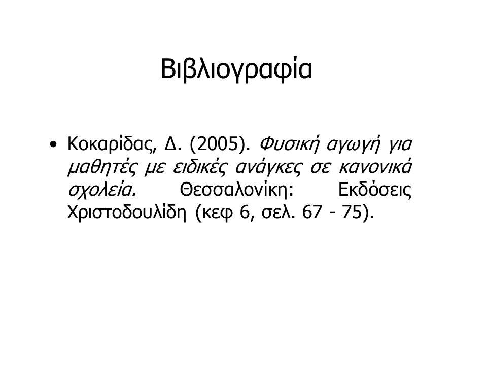 Βιβλιογραφία Κοκαρίδας, Δ. (2005). Φυσική αγωγή για μαθητές με ειδικές ανάγκες σε κανονικά σχολεία. Θεσσαλονίκη: Εκδόσεις Χριστοδουλίδη (κεφ 6, σελ. 6