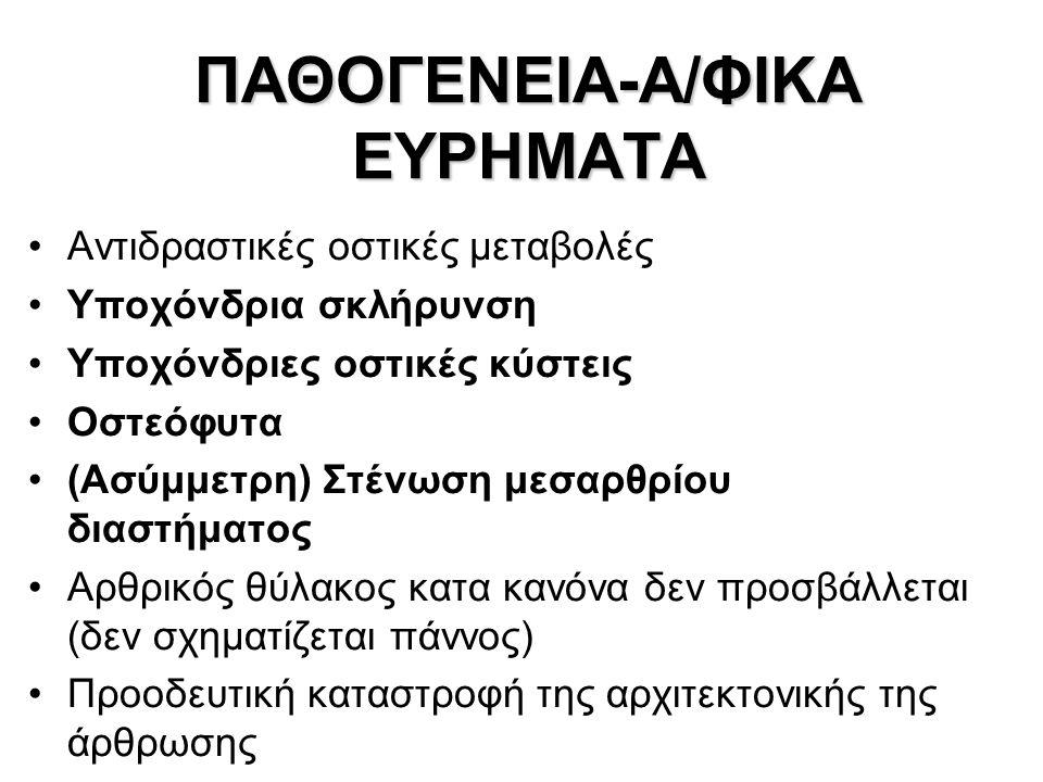 ΠΑΘΟΓΕΝΕΙΑ-Α/ΦΙΚΑ ΕΥΡΗΜΑΤΑ Αντιδραστικές οστικές μεταβολές Υποχόνδρια σκλήρυνση Υποχόνδριες οστικές κύστεις Οστεόφυτα (Ασύμμετρη) Στένωση μεσαρθρίου δ