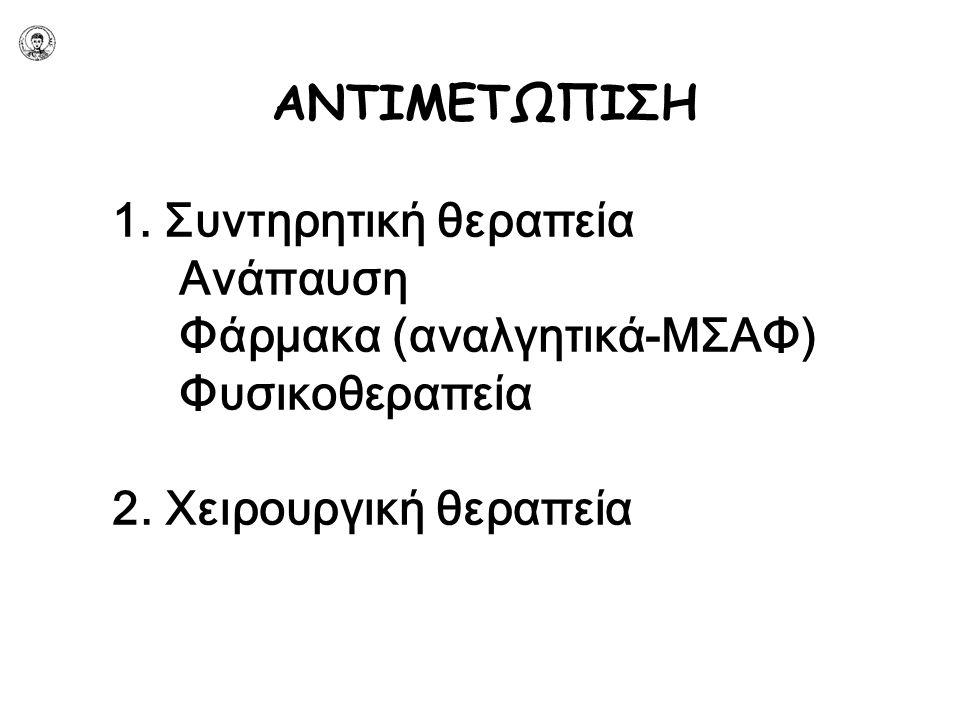 ΑΝΤΙΜΕΤΩΠΙΣΗ 1. Συντηρητική θεραπεία Ανάπαυση Φάρμακα (αναλγητικά-ΜΣΑΦ) Φυσικοθεραπεία 2. Χειρουργική θεραπεία