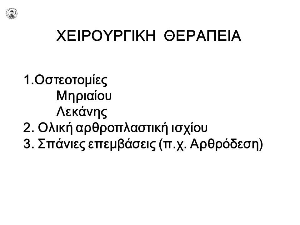 ΧΕΙΡΟΥΡΓΙΚΗ ΘΕΡΑΠΕΙΑ 1.Οστεοτομίες Μηριαίου Λεκάνης 2. Ολική αρθροπλαστική ισχίου 3. Σπάνιες επεμβάσεις (π.χ. Αρθρόδεση)