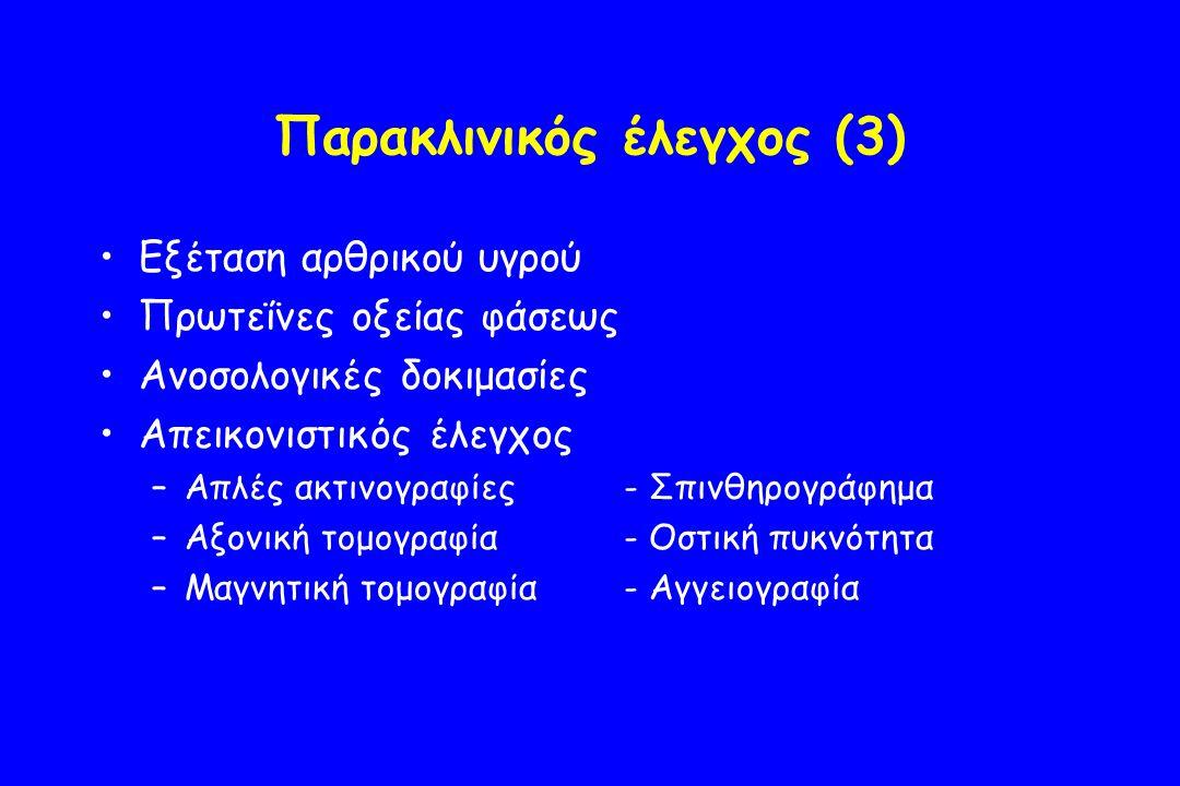 Παρακλινικός έλεγχος (3) Εξέταση αρθρικού υγρού Πρωτεΐνες οξείας φάσεως Ανοσολογικές δοκιμασίες Απεικονιστικός έλεγχος –Απλές ακτινογραφίες- Σπινθηρογράφημα –Αξονική τομογραφία- Οστική πυκνότητα –Μαγνητική τομογραφία- Αγγειογραφία