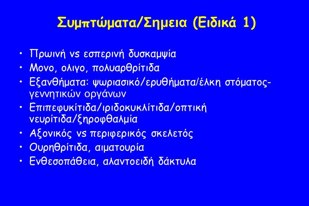 Συμπτώματα/ Σημεια (Ειδικά 1) Πρωινή vs εσπερινή δυσκαμψία Μονο, ολιγο, πολυαρθρίτιδα Εξανθήματα: ψωριασικό/ερυθήματα / έλκη στόματος - γεννητικών οργάνων Επιπεφυκίτιδα/ιριδοκυκλίτιδα/οπτική νευρίτιδα/ξηροφθαλμία Αξονικός vs περιφερικός σκελετός Ουρηθρίτιδα, αιματουρία Ενθεσοπάθεια, αλαντοειδή δάκτυλα