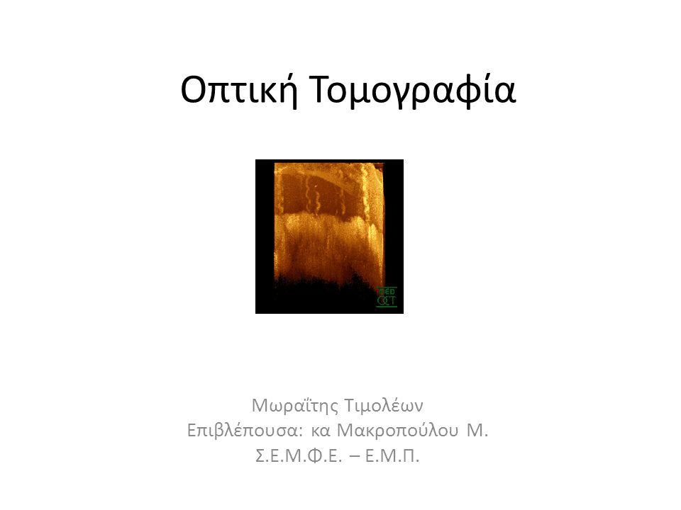 Οπτική Τομογραφία Μωραΐτης Τιμολέων Επιβλέπουσα: κα Μακροπούλου Μ. Σ.Ε.Μ.Φ.Ε. – Ε.Μ.Π.
