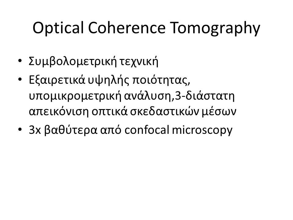 Optical Coherence Tomography Συμβολομετρική τεχνική Εξαιρετικά υψηλής ποιότητας, υπομικρομετρική ανάλυση,3-διάστατη απεικόνιση οπτικά σκεδαστικών μέσω