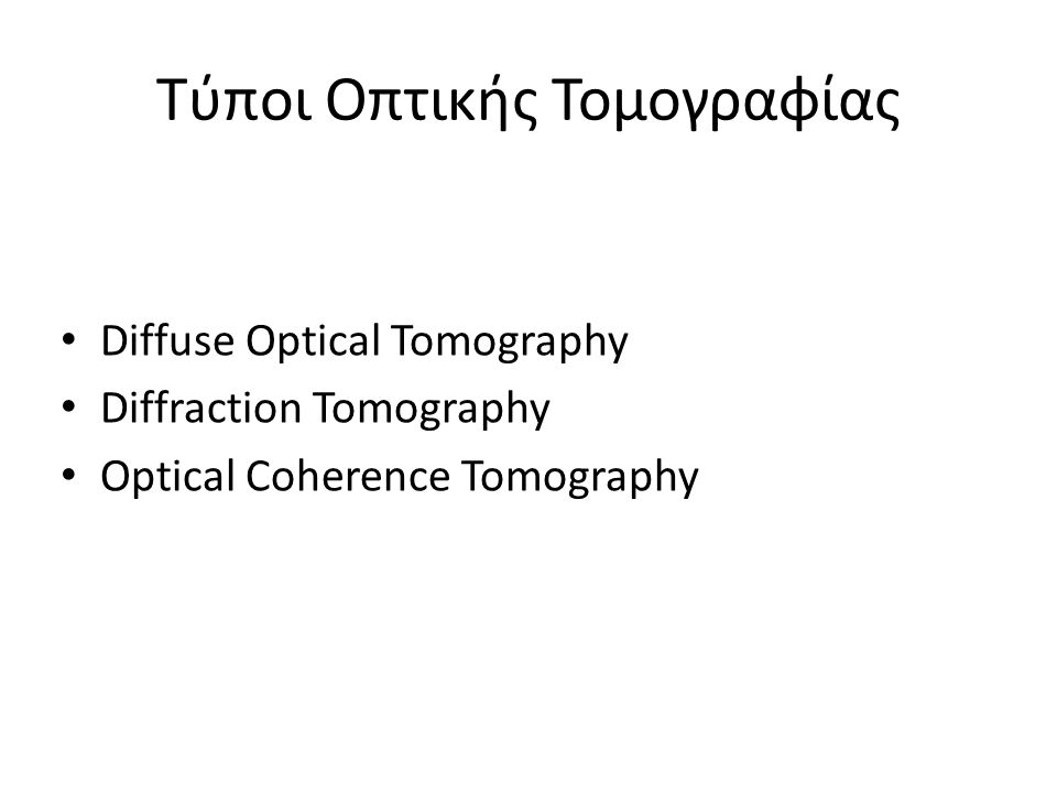 Diffuse Optical Tomography (DOT) ~15 χρόνια Κοντινό υπέρυθρο: 700nm<λ<900nm Μεταφορά ηλεκτρομαγνητικής ακτινοβολίας χαμηλής ενέργειας, μέσω οπτικής ίνας σε ένα μέρος της επιφάνειας του σώματος που εξετάζεται, Μέτρηση της διαδιδόμενης ή ανακλώμενης έντασης σε αποστάσεις μέχρι 10cm