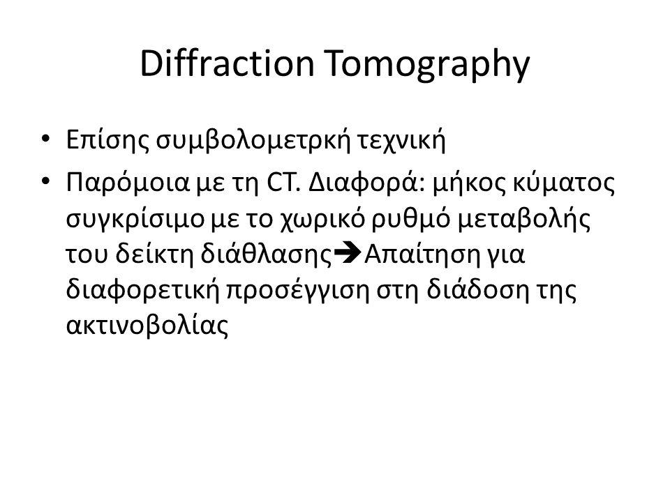 Diffraction Tomography Επίσης συμβολομετρκή τεχνική Παρόμοια με τη CT. Διαφορά: μήκος κύματος συγκρίσιμο με το χωρικό ρυθμό μεταβολής του δείκτη διάθλ