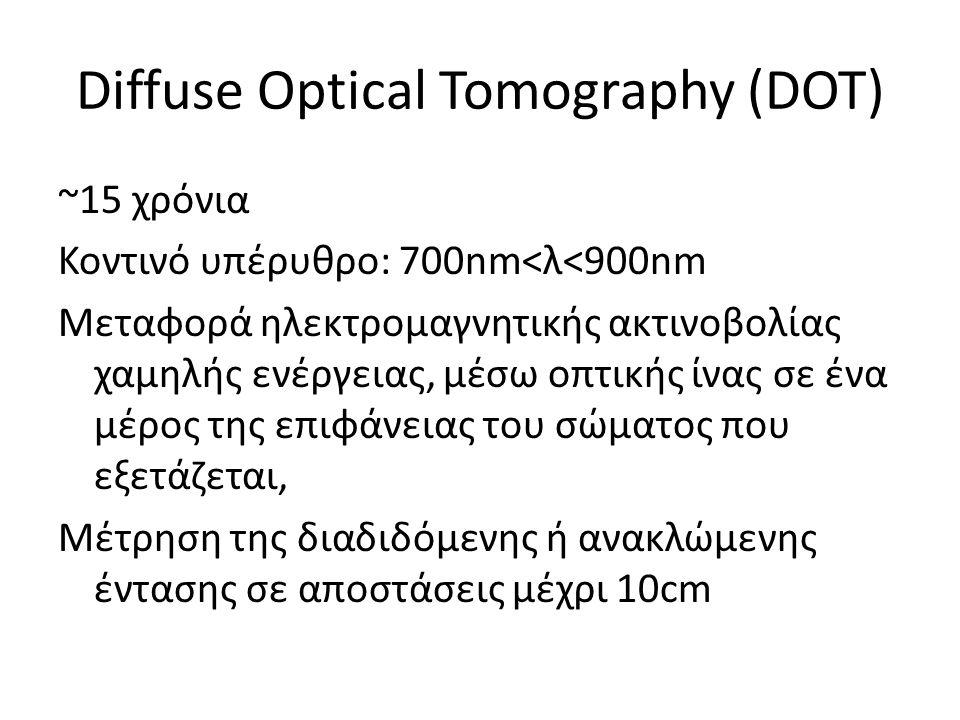 Diffuse Optical Tomography (DOT) ~15 χρόνια Κοντινό υπέρυθρο: 700nm<λ<900nm Μεταφορά ηλεκτρομαγνητικής ακτινοβολίας χαμηλής ενέργειας, μέσω οπτικής ίν