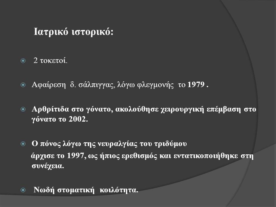 Ιατρικό ιστορικό:  2 τοκετοί.  Αφαίρεση δ. σάλπιγγας, λόγω φλεγμονής το 1979.  Αρθρίτιδα στο γόνατο, ακολούθησε χειρουργική επέμβαση στο γόνατο το