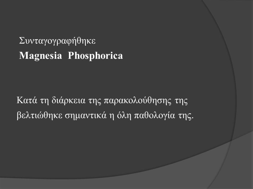 Συνταγογραφήθηκε Magnesia Phosphorica Κατά τη διάρκεια της παρακολούθησης της βελτιώθηκε σημαντικά η όλη παθολογία τη ς.