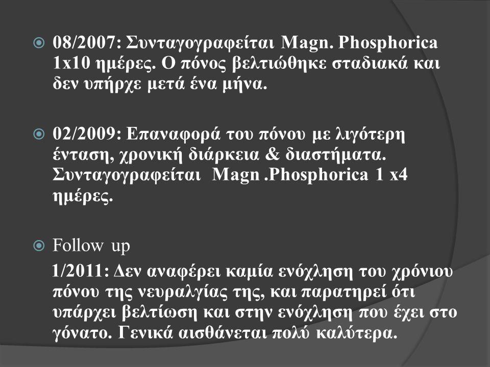  08/2007: Συνταγογραφείται Magn. Phosphorica 1x10 ημέρες. Ο πόνος βελτιώθηκε σταδιακά και δεν υπήρχε μετά ένα μήνα.  02/2009: Επαναφορά του πόνου με