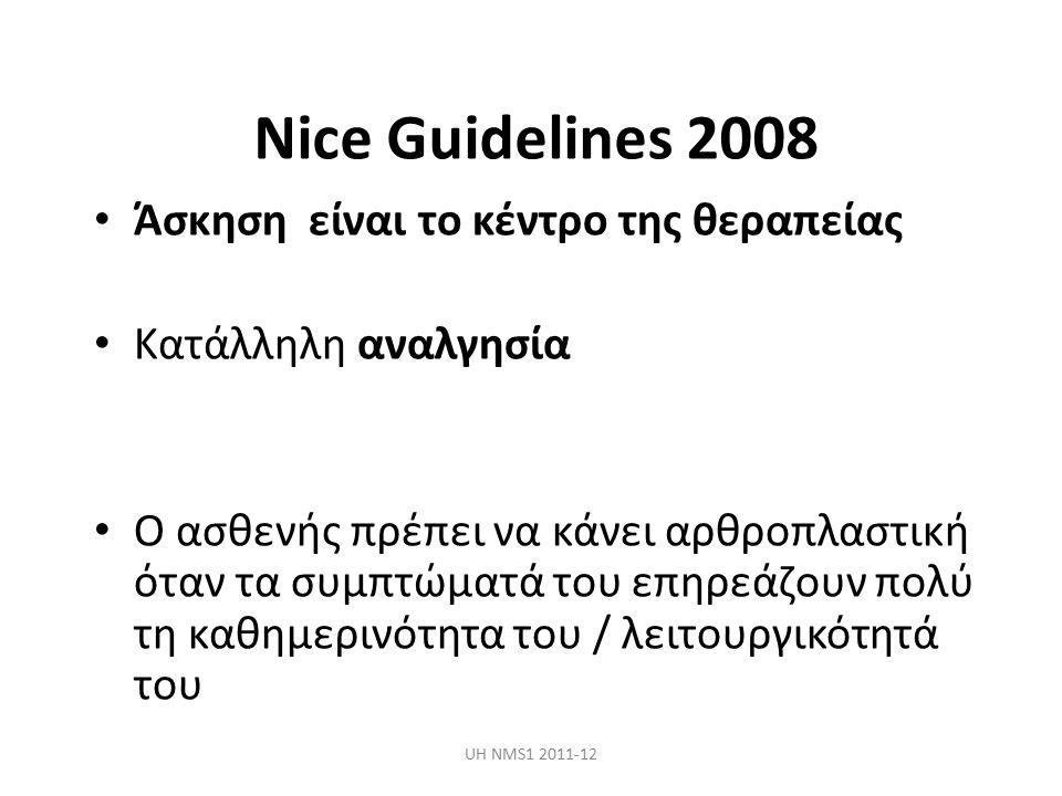 Nice Guidelines 2008 Άσκηση είναι το κέντρο της θεραπείας Κατάλληλη αναλγησία Ο ασθενής πρέπει να κάνει αρθροπλαστική όταν τα συμπτώματά του επηρεάζουν πολύ τη καθημερινότητα του / λειτουργικότητά του UH NMS1 2011-12