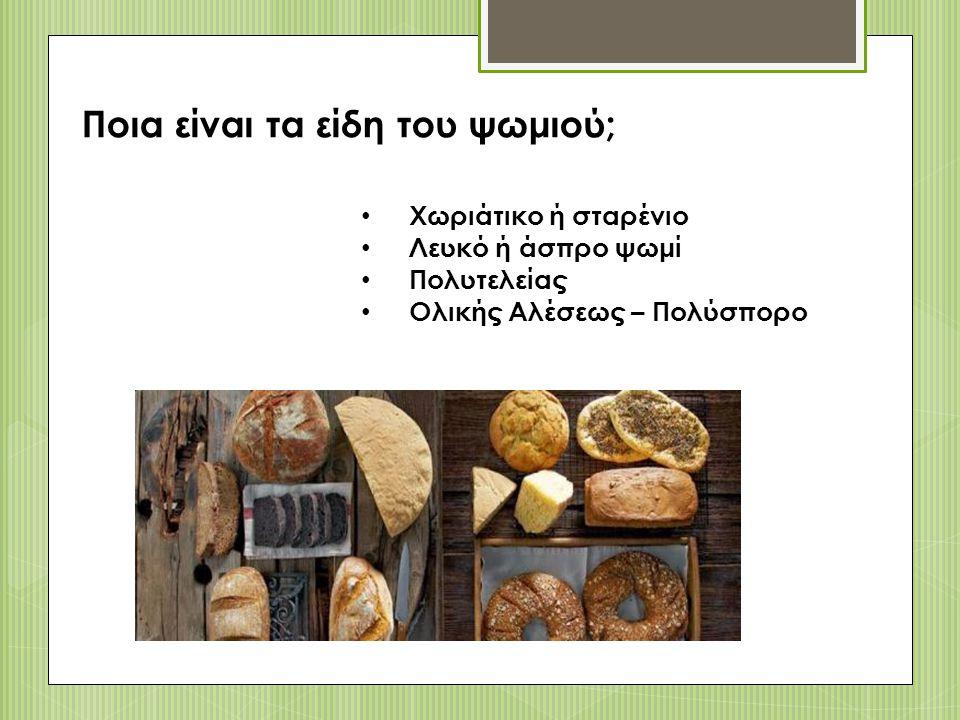 Ποια είναι τα είδη του ψωμιού; Χωριάτικο ή σταρένιο Λευκό ή άσπρο ψωμί Πολυτελείας Ολικής Αλέσεως – Πολύσπορο