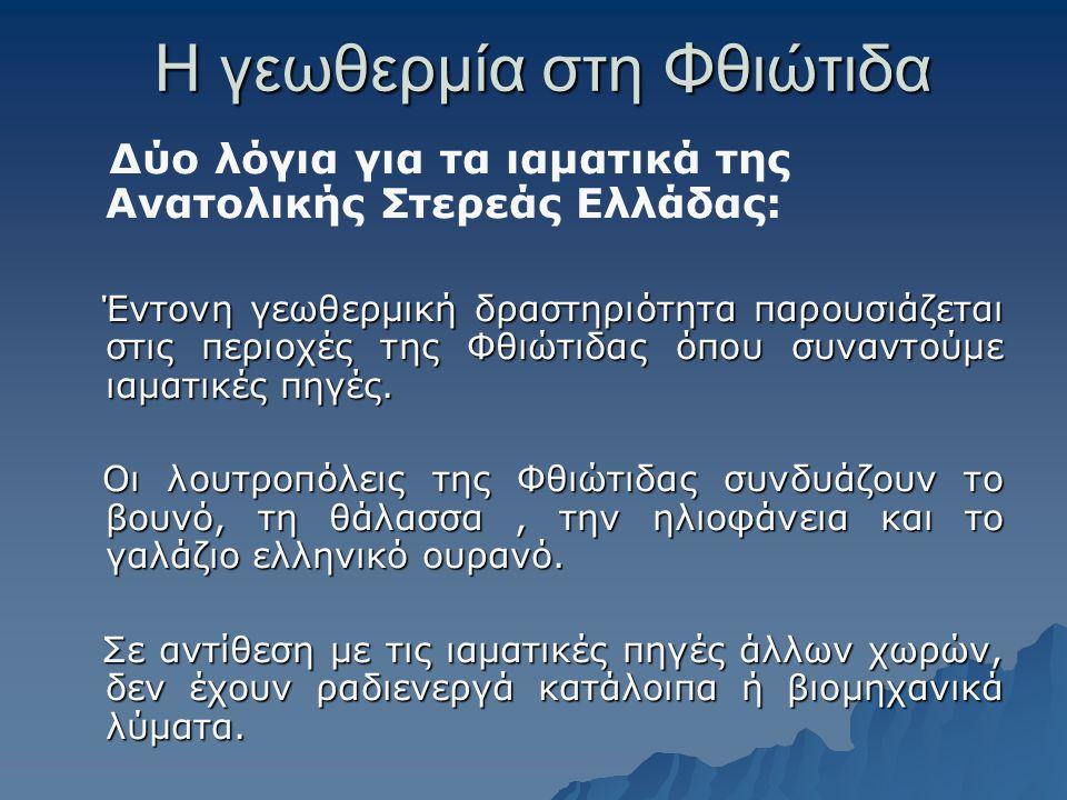 Η γεωθερμία στη Φθιώτιδα Δύο λόγια για τα ιαματικά της Ανατολικής Στερεάς Ελλάδας: Έντονη γεωθερμική δραστηριότητα παρουσιάζεται στις περιοχές της Φθι