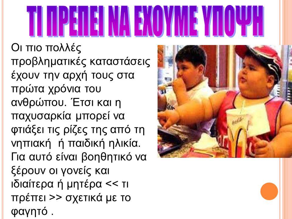1.Πρώτα απ'όλα θα βρεθεί η αιτία που προκαλεί στο παιδί το περιττό πάχος -Μήπως το παιδί το ρίχνει στο υπερβολικό φαγητό γιατί κρύβεται πίσω από την πολυφαγία ένα άγχος, ένας φόβος, μια αγωνία ή μια προβληματική κατάσταση ; - Μήπως οι συνήθειες φαγητού στο σπίτι δεν είναι σωστές ; - Μήπως υπάρχει οργανική ή κληρονομική αιτία ; - Μήπως τρώει έξω από το σπίτι πολλές άχρηστες τροφές; - Μήπως δεν κινείται ή δεν ασκείται όσο χρειάζεται ; 2.