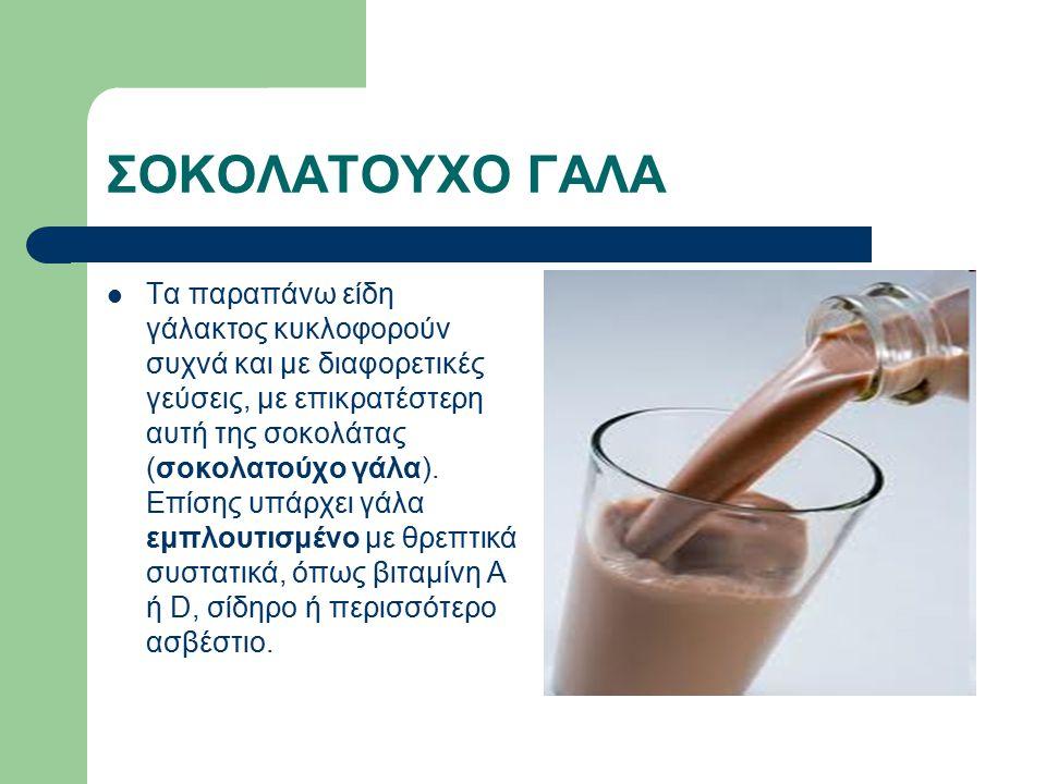 ΣΟΚΟΛΑΤΟΥΧΟ ΓΑΛΑ Τα παραπάνω είδη γάλακτος κυκλοφορούν συχνά και με διαφορετικές γεύσεις, με επικρατέστερη αυτή της σοκολάτας (σοκολατούχο γάλα).