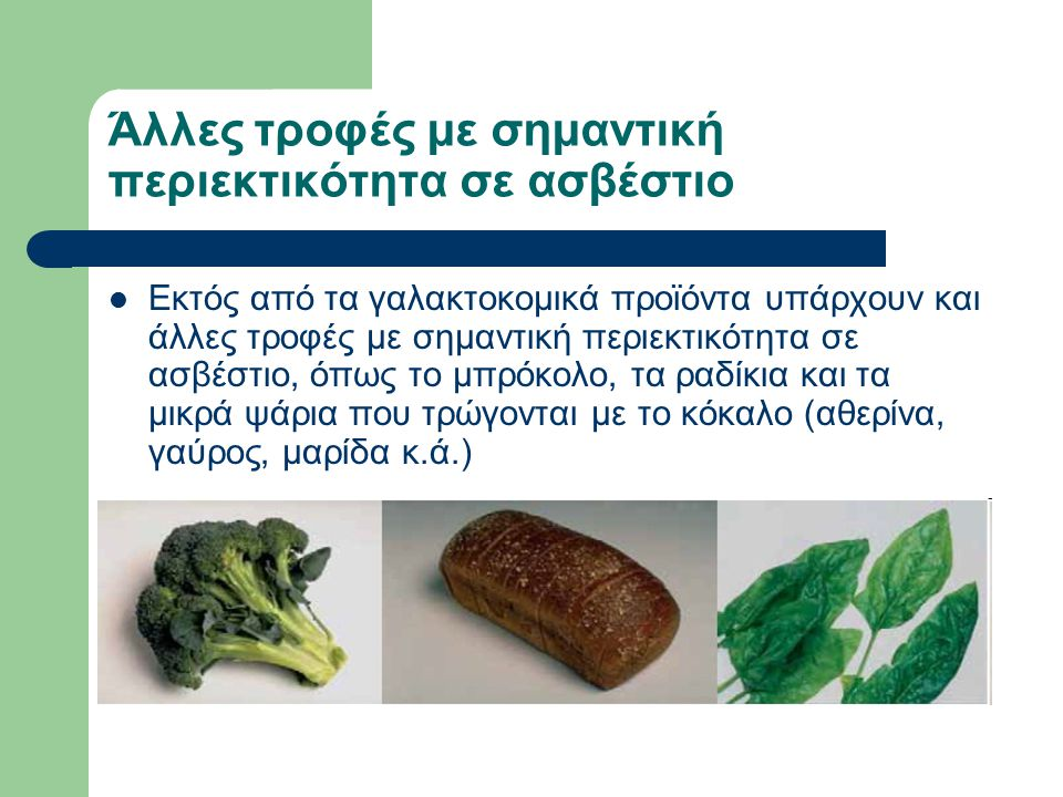 Άλλες τροφές με σημαντική περιεκτικότητα σε ασβέστιο Εκτός από τα γαλακτοκομικά προϊόντα υπάρχουν και άλλες τροφές με σημαντική περιεκτικότητα σε ασβέστιο, όπως το μπρόκολο, τα ραδίκια και τα μικρά ψάρια που τρώγονται με το κόκαλο (αθερίνα, γαύρος, μαρίδα κ.ά.)