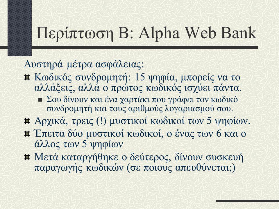 Περίπτωση Β: Alpha Web Bank Αυστηρά μέτρα ασφάλειας: Κωδικός συνδρομητή: 15 ψηφία, μπορείς να το αλλάξεις, αλλά ο πρώτος κωδικός ισχύει πάντα.