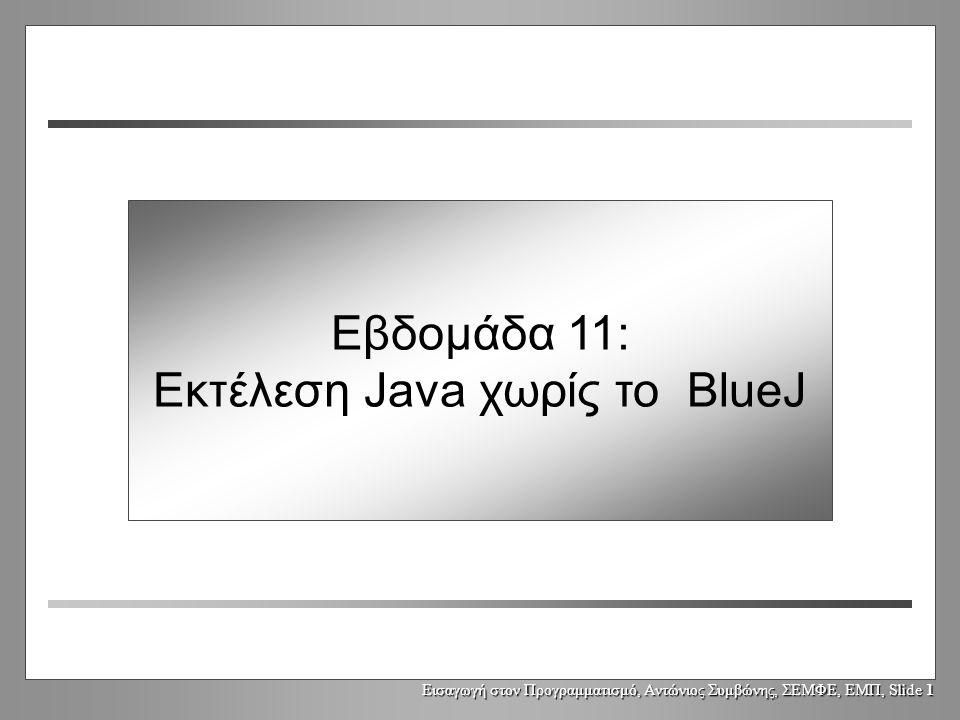 Εισαγωγή στον Προγραμματισμό, Αντώνιος Συμβώνης, ΣΕΜΦΕ, ΕΜΠ, Slide 1 Εβδομάδα 11: Εκτέλεση Java χωρίς το BlueJ