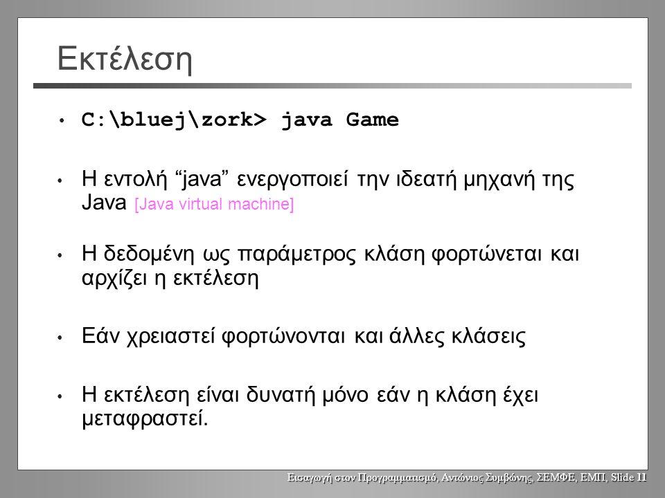 Εισαγωγή στον Προγραμματισμό, Αντώνιος Συμβώνης, ΣΕΜΦΕ, ΕΜΠ, Slide 11 Εκτέλεση C:\bluej\zork> java Game Η εντολή java ενεργοποιεί την ιδεατή μηχανή της Java [Java virtual machine] Η δεδομένη ως παράμετρος κλάση φορτώνεται και αρχίζει η εκτέλεση Εάν χρειαστεί φορτώνονται και άλλες κλάσεις Η εκτέλεση είναι δυνατή μόνο εάν η κλάση έχει μεταφραστεί.