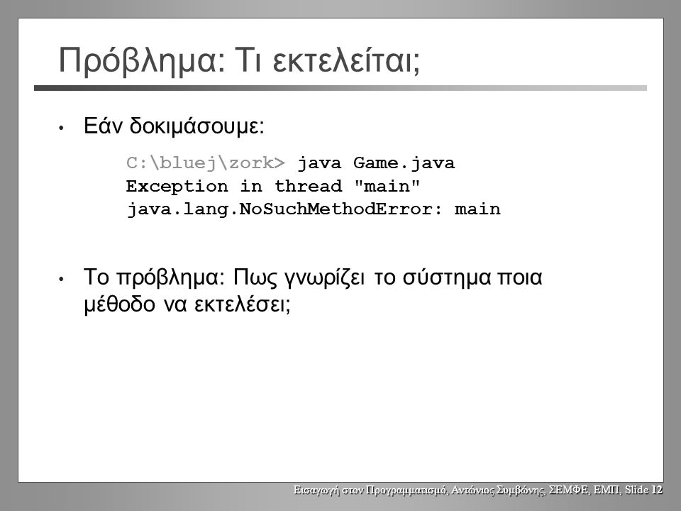 Εισαγωγή στον Προγραμματισμό, Αντώνιος Συμβώνης, ΣΕΜΦΕ, ΕΜΠ, Slide 12 Πρόβλημα: Τι εκτελείται; Εάν δοκιμάσουμε: C:\bluej\zork> java Game.java Exception in thread main java.lang.NoSuchMethodError: main Το πρόβλημα: Πως γνωρίζει το σύστημα ποια μέθοδο να εκτελέσει;