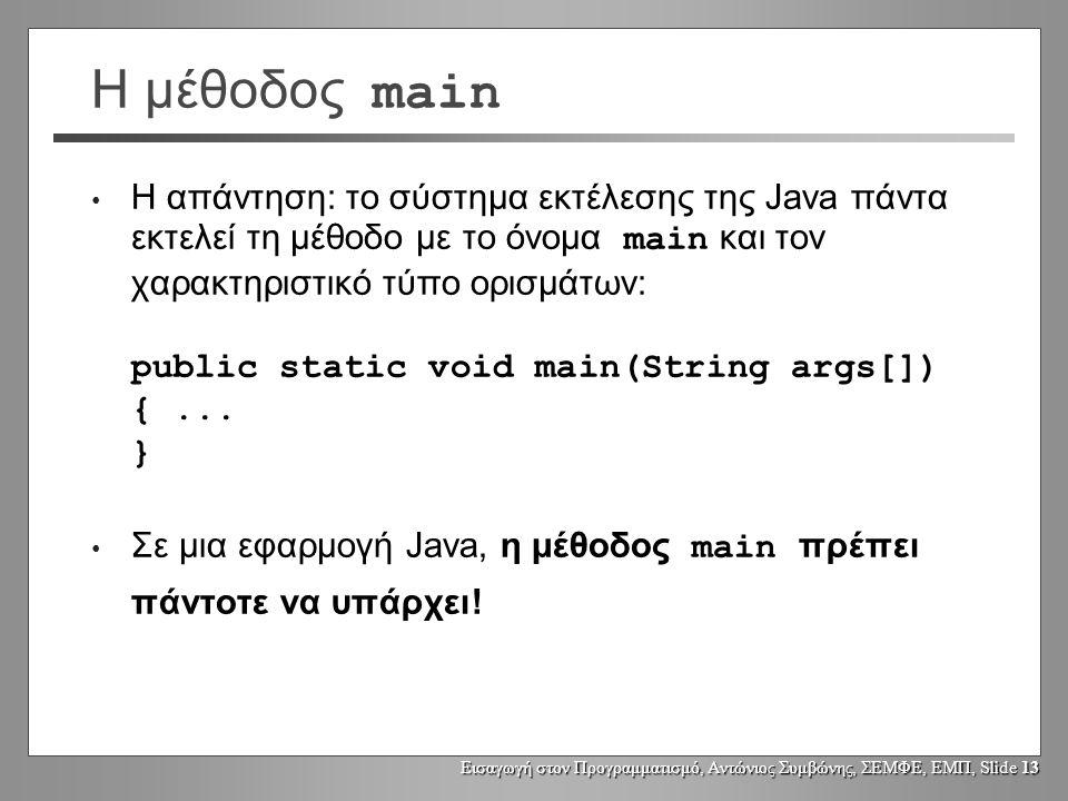 Εισαγωγή στον Προγραμματισμό, Αντώνιος Συμβώνης, ΣΕΜΦΕ, ΕΜΠ, Slide 13 Η μέθοδος main Η απάντηση: το σύστημα εκτέλεσης της Java πάντα εκτελεί τη μέθοδο με το όνομα main και τον χαρακτηριστικό τύπο ορισμάτων: public static void main(String args[]) {...