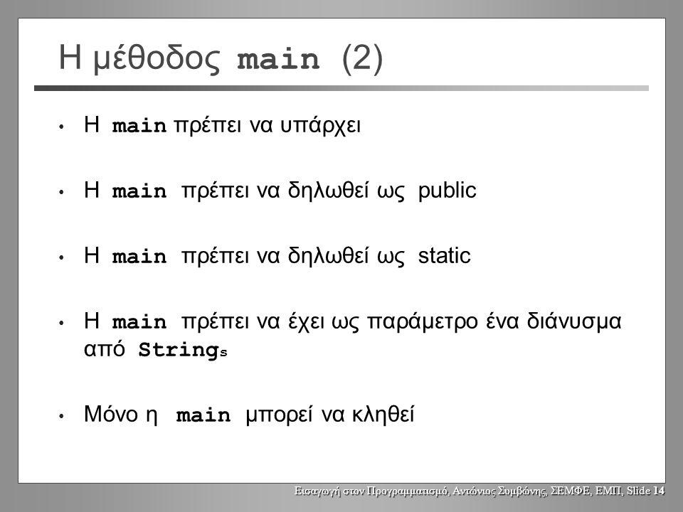 Εισαγωγή στον Προγραμματισμό, Αντώνιος Συμβώνης, ΣΕΜΦΕ, ΕΜΠ, Slide 14 Η μέθοδος main (2) Η main πρέπει να υπάρχει Η main πρέπει να δηλωθεί ως public Η main πρέπει να δηλωθεί ως static Η main πρέπει να έχει ως παράμετρο ένα διάνυσμα από String s Μόνο η main μπορεί να κληθεί