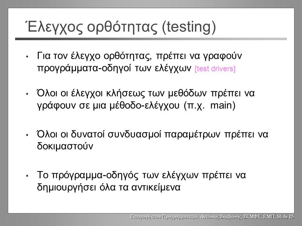 Εισαγωγή στον Προγραμματισμό, Αντώνιος Συμβώνης, ΣΕΜΦΕ, ΕΜΠ, Slide 15 Έλεγχος ορθότητας (testing) Για τον έλεγχο ορθότητας, πρέπει να γραφούν προγράμματα-οδηγοί των ελέγχων [test drivers] Όλοι οι έλεγχοι κλήσεως των μεθόδων πρέπει να γράφουν σε μια μέθοδο-ελέγχου (π.χ.