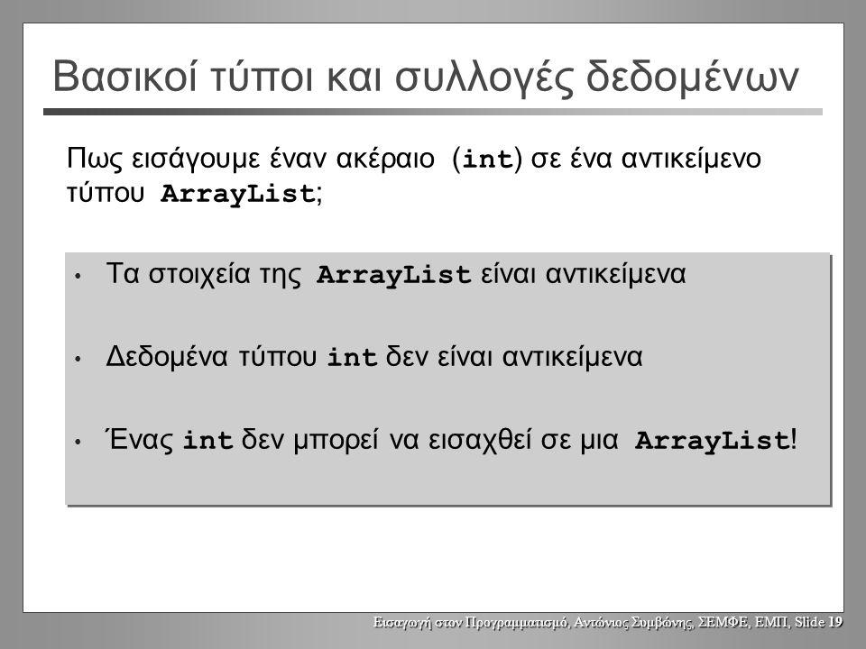 Εισαγωγή στον Προγραμματισμό, Αντώνιος Συμβώνης, ΣΕΜΦΕ, ΕΜΠ, Slide 19 Βασικοί τύποι και συλλογές δεδομένων Τα στοιχεία της ArrayList είναι αντικείμενα Δεδομένα τύπου int δεν είναι αντικείμενα Ένας int δεν μπορεί να εισαχθεί σε μια ArrayList .