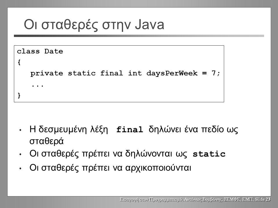 Εισαγωγή στον Προγραμματισμό, Αντώνιος Συμβώνης, ΣΕΜΦΕ, ΕΜΠ, Slide 23 Οι σταθερές στην Java Η δεσμευμένη λέξη final δηλώνει ένα πεδίο ως σταθερά Οι σταθερές πρέπει να δηλώνονται ως static Οι σταθερές πρέπει να αρχικοποιούνται class Date { private static final int daysPerWeek = 7;...