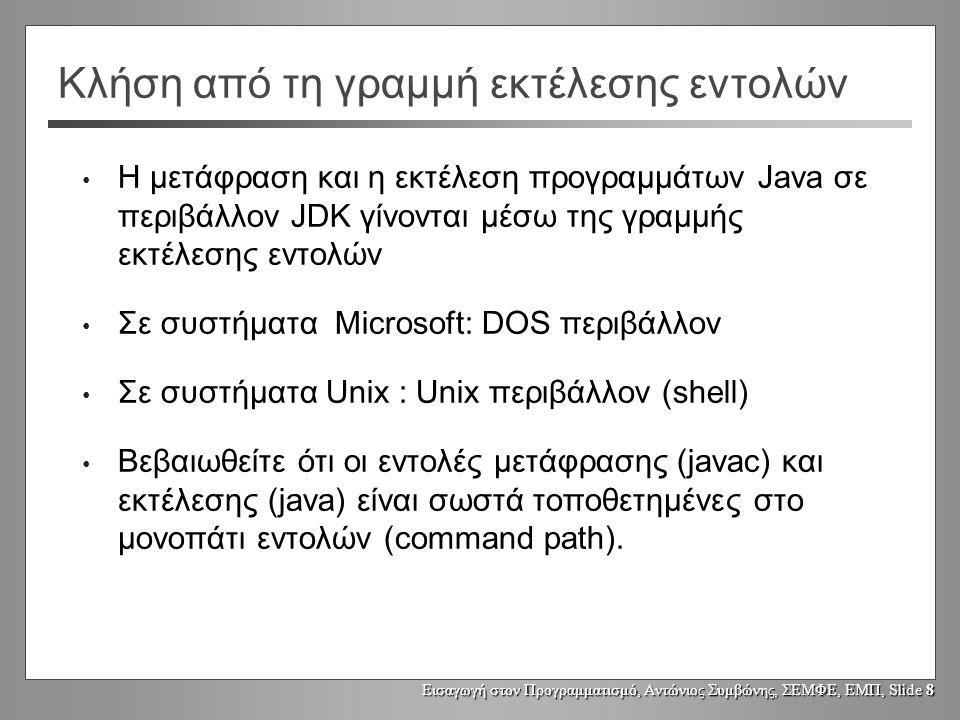 Εισαγωγή στον Προγραμματισμό, Αντώνιος Συμβώνης, ΣΕΜΦΕ, ΕΜΠ, Slide 8 Κλήση από τη γραμμή εκτέλεσης εντολών Η μετάφραση και η εκτέλεση προγραμμάτων Java σε περιβάλλον JDK γίνονται μέσω της γραμμής εκτέλεσης εντολών Σε συστήματα Microsoft: DOS περιβάλλον Σε συστήματα Unix : Unix περιβάλλον (shell) Βεβαιωθείτε ότι οι εντολές μετάφρασης (javac) και εκτέλεσης (java) είναι σωστά τοποθετημένες στο μονοπάτι εντολών (command path).