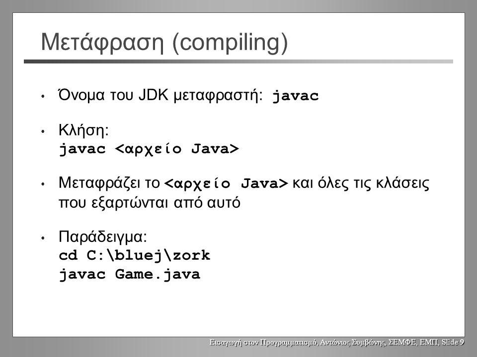 Εισαγωγή στον Προγραμματισμό, Αντώνιος Συμβώνης, ΣΕΜΦΕ, ΕΜΠ, Slide 9 Μετάφραση (compiling) Όνομα του JDK μεταφραστή: javac Κλήση: javac Μεταφράζει το και όλες τις κλάσεις που εξαρτώνται από αυτό Παράδειγμα: cd C:\bluej\zork javac Game.java