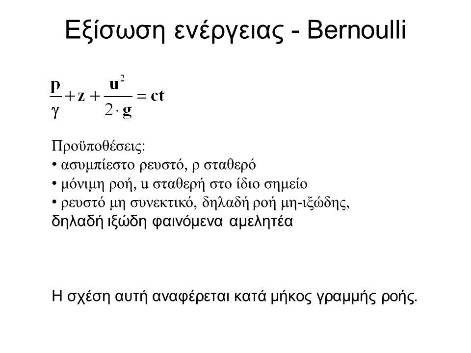 Εξίσωση ενέργειας - Bernoulli Προϋποθέσεις: ασυμπίεστο ρευστό, ρ σταθερό μόνιμη ροή, u σταθερή στο ίδιο σημείο ρευστό μη συνεκτικό, δηλαδή ροή μη-ιξώδης, δηλαδή ιξώδη φαινόμενα αμελητέα Η σχέση αυτή αναφέρεται κατά μήκος γραμμής ροής.