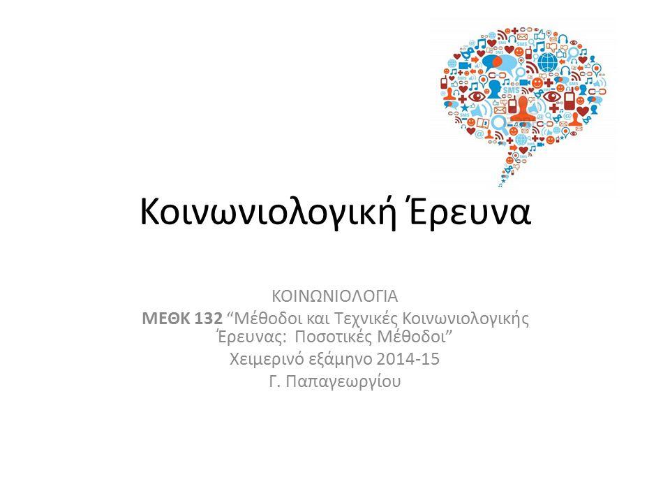 Κοινωνιολογική Έρευνα ΚΟΙΝΩΝΙΟΛΟΓΙΑ ΜΕΘΚ 132 Μέθοδοι και Τεχνικές Κοινωνιολογικής Έρευνας: Ποσοτικές Μέθοδοι Χειμερινό εξάμηνο 2014-15 Γ.